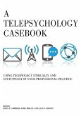 A Telepsychology Casebook: Using Technology Ethically and Effectively in Your Professional Practice