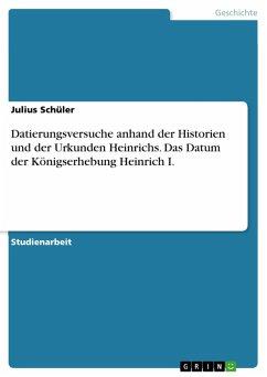 Datierungsversuche anhand der Historien und der Urkunden Heinrichs. Das Datum der Königserhebung Heinrich I. (eBook, PDF) - Schüler, Julius