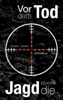 Vor dem Tod kommt die Jagd - Stauben, Andreas L.