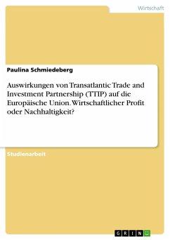 Auswirkungen von Transatlantic Trade and Investment Partnership (TTIP) auf die Europäische Union. Wirtschaftlicher Profit oder Nachhaltigkeit?