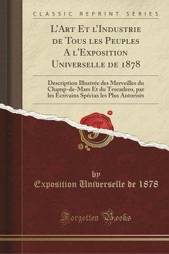 L'Art Et l'Industrie de Tous les Peuples A l'Exposition Universelle de 1878