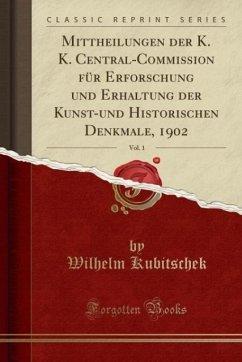 Mittheilungen der K. K. Central-Commission für Erforschung und Erhaltung der Kunst-und Historischen Denkmale, 1902, Vol. 1 (Classic Reprint) - Kubitschek, Wilhelm