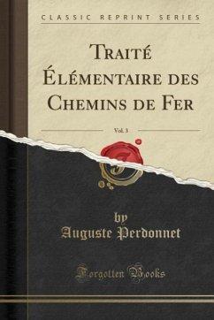 Traité Élémentaire des Chemins de Fer, Vol. 3 (Classic Reprint) - Perdonnet, Auguste