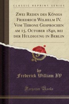Zwei Reden des K¿nigs Friedrich Wilhelm IV. Vom Throne Gesprochen am 15. October 1840, bei der Huldigung in Berlin (Classic Reprint)