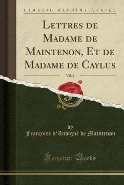 Lettres de Madame de Maintenon, Et de Madame de Caylus, Vol. 6 (Classic Reprint)