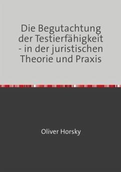 Die Begutachtung der Testierfähigkeit - in der juristischen Theorie und Praxis - Horsky, Oliver