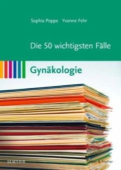 Die 50 wichtigsten Fälle Gynäkologie - Poppe, Sophia; Fehr, Yvonne