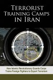 Terrorist Training Camps in Iran: How Islamic Revolutionary Guards Corps Trains Foreign Fighters to Export Terrorism
