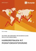 Karrierefrauen mit Migrationshintergrund. Kriterien und Barrieren für den beruflichen Erfolg von Migrantinnen