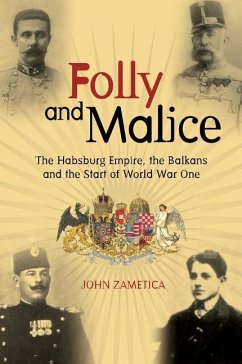 Folly and Malice: The Habsburg Empire, the Balkans and the Start of World War One - Zametica, John