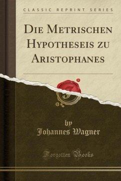 Die Metrischen Hypotheseis zu Aristophanes (Classic Reprint)