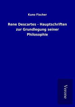Rene Descartes - Hauptschriften zur Grundlegung seiner Philosophie