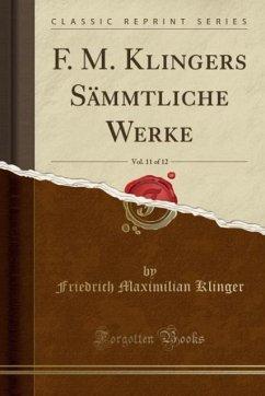 F. M. Klingers Sämmtliche Werke, Vol. 11 of 12 (Classic Reprint)