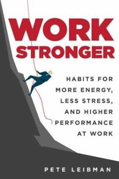 Work Stronger: Habits for More Energy, Less Stress, and Higher Performance at Work - Leibman, Pete