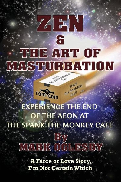 Zen & the Art of Masturbation: Experience the End of the Aeon at the Spank the Monkey Cafe - A Farce or Love Story, I'm Not Certain Which - Oglesby, Mark
