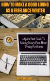 How To Make A Good Living As A Freelance Writer - A Quick Start Guide To Earning Money From Home Writing For Others (eBook, ePUB)
