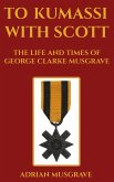 To Kumassi with Scott: the Life and Times of George Clarke Musgrave (eBook, ePUB)