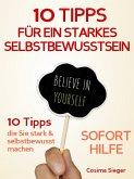Selbstbewusstsein: 10 TIPPS FÜR EIN STARKES SELBSTBEWUSSTSEIN! Wie Sie sofort Selbstzweifel überwinden, Selbstsicherheit gewinnen, dauerhaft Ihr Selbstwertgefühl und Ihr Selbstvertrauen aufbauen und so Ihr Selbstbewusstsein stärken (eBook, ePUB)