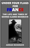 Under Four Flags for France: the Life and Times of George Clarke Musgrave (eBook, ePUB)