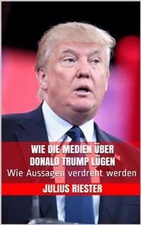 Wie die Medien über Donald Trump lügen (eBook, ePUB) - Riester, Julius