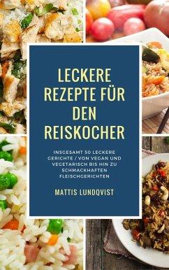 Leckere Rezepte für den Reiskocher - Insgesamt 50 leckere Gerichte / Von vegan und vegetarisch bis hin zu schmackhaften Fleischgerichten (Kochen mit dem Reiskocher, #2) (eBook, ePUB) - Lundqvist, Mattis