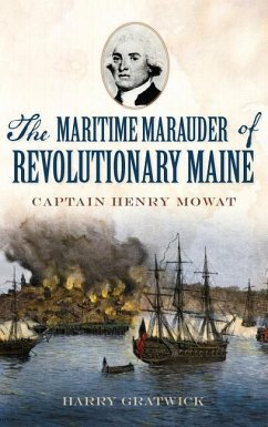 The Maritime Marauder of Revolutionary Maine: Captain Henry Mowat - Gratwick, Harry