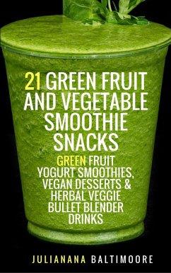 21 Green Fruit And Vegetable Smoothie Snacks: Green Fruit Yogurt Smoothies, Vegan Desserts & Herbal Veggie Bullet Blender Drinks (eBook, ePUB) - Baltimoore, Juliana