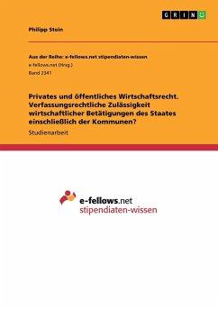Privates und öffentliches Wirtschaftsrecht. Verfassungsrechtliche Zulässigkeit wirtschaftlicher Betätigungen des Staates einschließlich der Kommunen?