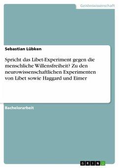 Spricht das Libet-Experiment gegen die menschliche Willensfreiheit? Zu den neurowissenschaftlichen Experimenten von Libet sowie Haggard und Eimer