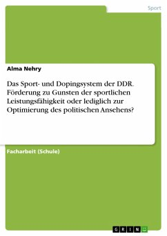 Das Sport- und Dopingsystem der DDR. Förderung zu Gunsten der sportlichen Leistungsfähigkeit oder lediglich zur Optimierung des politischen Ansehens? (eBook, PDF)
