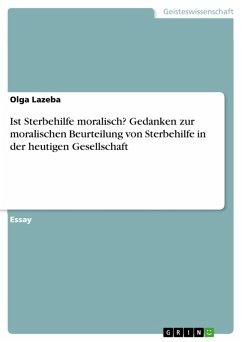 Ist Sterbehilfe moralisch? Gedanken zur moralischen Beurteilung von Sterbehilfe in der heutigen Gesellschaft (eBook, PDF)