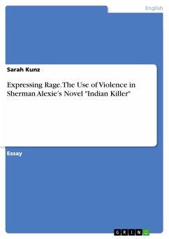 Expressing Rage. The Use of Violence in Sherman Alexie?s Novel ´´Indian Killer´´ (eBook, PDF) - Kunz, Sarah