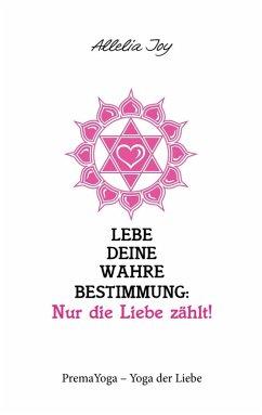 Lebe deine wahre Bestimmung: Nur die Liebe zählt! (eBook, ePUB)