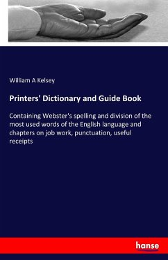 Printers' Dictionary and Guide Book: Containing Webster's spelling and division of the most used words of the English language and chapters on job work, punctuation, useful receipts
