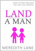 Land a Man: How to Find and Keep the Love You Deserve (eBook, ePUB)