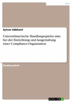 Unternehmerische Handlungsspielra¨ume bei der Einrichtung und Ausgestaltung einer Compliance-Organisation