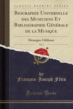 Biographie Universelle des Musiciens Et Bibliographie Générale de la Musique, Vol. 3