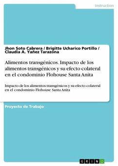 Alimentos transgénicos. Impacto de los alimentos transgénicos y su efecto colateral en el condominio Flohouse Santa Anita (eBook, PDF) - Soto Cabrera, Jhon; Ucharico Portillo, Brigitte; Yañez Tarazona, Claudia A.