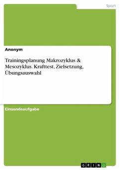 Trainingsplanung Makrozyklus & Mesozyklus. Krafttest, Zielsetzung, Übungsauswahl (eBook, PDF)