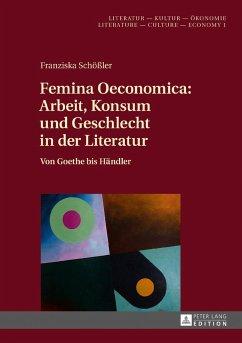 Femina Oeconomica: Arbeit, Konsum und Geschlecht in der Literatur - Schößler, Franziska