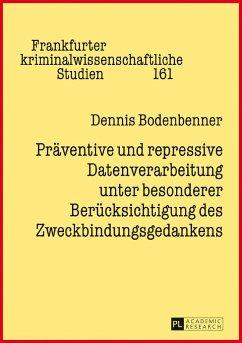 Präventive und repressive Datenverarbeitung unter besonderer Berücksichtigung des Zweckbindungsgedankens - Bodenbenner, Dennis