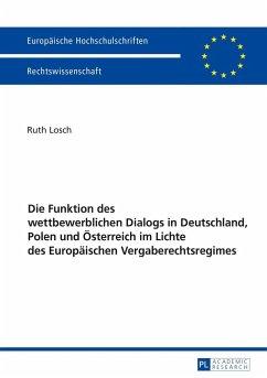 Die Funktion des wettbewerblichen Dialogs in Deutschland, Polen und Österreich im Lichte des Europäischen Vergaberechtsregimes - Losch, Ruth