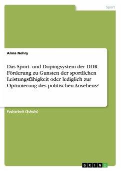 Das Sport- und Dopingsystem der DDR. Förderung zu Gunsten der sportlichen Leistungsfähigkeit oder lediglich zur Optimierung des politischen Ansehens?