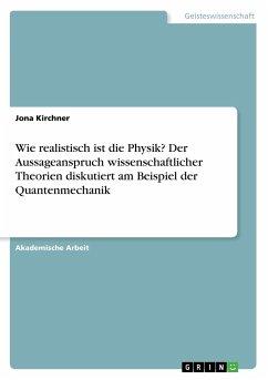 Wie realistisch ist die Physik? Der Aussageanspruch wissenschaftlicher Theorien diskutiert am Beispiel der Quantenmechanik