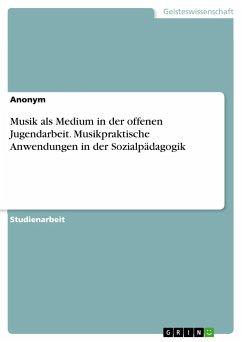 Musik als Medium in der offenen Jugendarbeit. Musikpraktische Anwendungen in der Sozialpädagogik