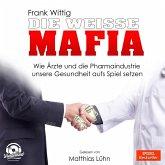 Die weiße Mafia - Wie Ärzte und die Pharmaindustrie unsere Gesundheit aufs Spiel setzen (Ungekürzt) (MP3-Download)