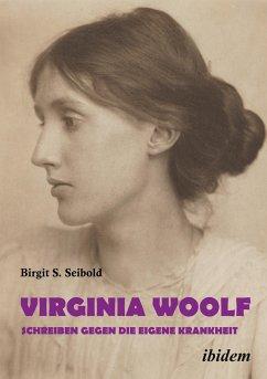 Virginia Woolf - Schreiben gegen die eigene Krankheit.