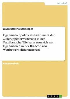 Eigenmarkenpolitik als Instrument der Zielgruppenerweiterung in der Textilbranche. Wie kann man sich mit Eigenmarken in der Branche von Wettbewerb differenzieren? - Meininger, Laura-Marena
