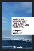 American Indian Fairy Tales: Snow Bird, the Water Tiger, Etc.