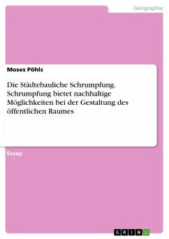 Die Städtebauliche Schrumpfung. Schrumpfung bietet nachhaltige Möglichkeiten bei der Gestaltung des öffentlichen Raumes (eBook, PDF) - Pöhls, Moses